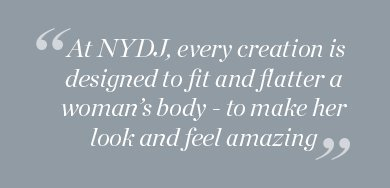 At NYDJ, every creation is designed to fit and flatter a woman's body - to make her look and feel amazing